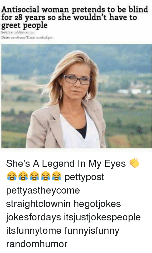 Memes, Date, and Time: Antisocial woman pretends to be blind  for 28 vears so she wouldn't have to  greet people  Source: oddity central  Date: o-o6-2017 Time: ozoéca6pm She's A Legend In My Eyes 👏😂😂😂😂😂 pettypost pettyastheycome straightclownin hegotjokes jokesfordays itsjustjokespeople itsfunnytome funnyisfunny randomhumor