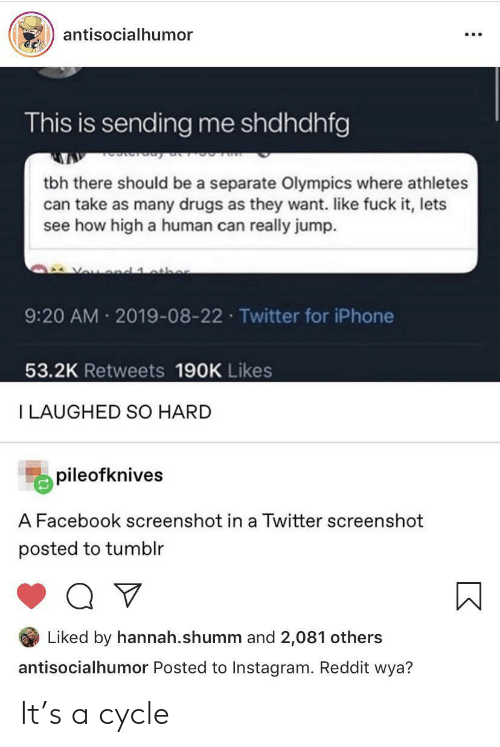 hannah: antisocialhumor  This is sending me shdhdhfg  tbh there should be a separate Olympics where athletes  can take as many drugs as they want. like fuck it, lets  see how high a human can really jump.  Vou d 1 athe  9:20 AM 2019-08-22 Twitter for iPhone  53.2K Retweets 190K Likes  I LAUGHED SO HARD  pileofknives  A Facebook screenshot in a Twitter screenshot  posted to tumblr  Liked by hannah.shumm and 2,081 others  antisocialhumor Posted to Instagram. Reddit wya? It's a cycle