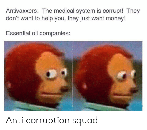 Corruption: Antivaxxers: The medical system is corrupt! They  don't want to help you, they just want money!  Essential oil companies: Anti corruption squad