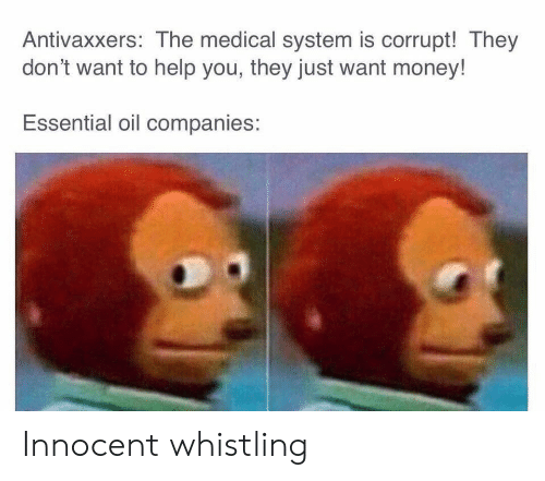 Corrupt: Antivaxxers: The medical system is corrupt! They  don't want to help you, they just want money!  Essential oil companies: Innocent whistling