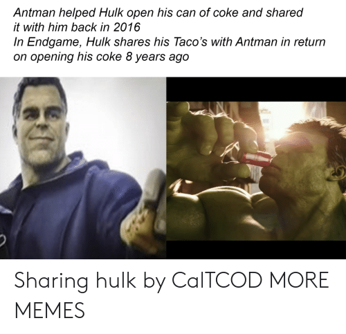 2016 In: Antman helped Hulk open his can of coke and shared  it with him back in 2016  In Endgame, Hulk shares his Taco's with Antman in return  on opening his coke 8 years ago Sharing hulk by CalTCOD MORE MEMES