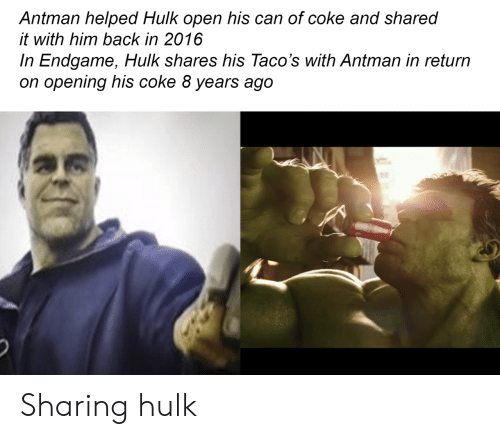 2016 In: Antman helped Hulk open his can of coke and shared  it with him back in 2016  In Endgame, Hulk shares his Taco's with Antman in return  on opening his coke 8 years ago Sharing hulk