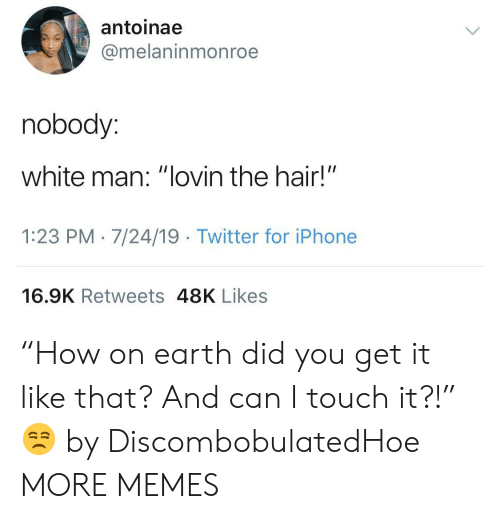 "White Man: antoinae  @melaninmonroe  nobody:  white man: ""lovin the hair!""  1:23 PM 7/24/19 Twitter for iPhone  16.9K Retweets 48K Likes ""How on earth did you get it like that? And can I touch it?!"" 😒 by DiscombobulatedHoe MORE MEMES"