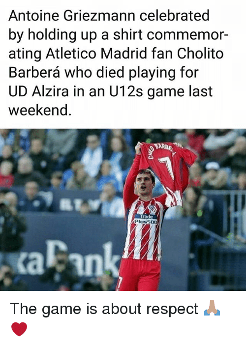 Memes, Respect, and The Game: Antoine Griezmann celebrated  by holding up a shirt commemor-  ating Atletico Madrid fan Cholito  Barberá who died playing for  UD Alzira in an U12s game last  weekend.  Trade  Pluss00  aFank The game is about respect 🙏🏽❤