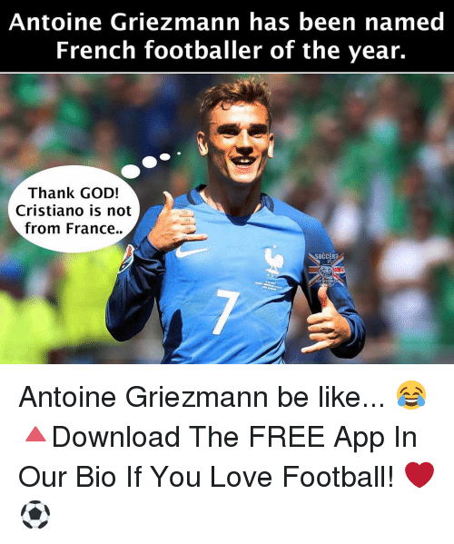 Be Like, Memes, and Apps: Antoine Griezmann has been named  French footballer of the year.  Thank GOD!  Cristiano is not  from France.  SOCCER Antoine Griezmann be like... 😂 🔺Download The FREE App In Our Bio If You Love Football! ❤️⚽️