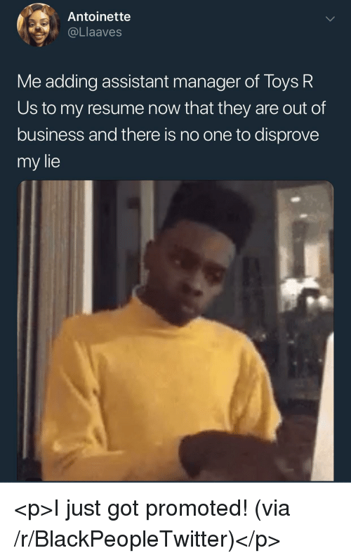 Toys R Us: Antoinette  @Llaaves  Me adding assistant manager of Toys R  Us to my resume now that they are out of  business and there is no one to disprove  my lie <p>I just got promoted! (via /r/BlackPeopleTwitter)</p>