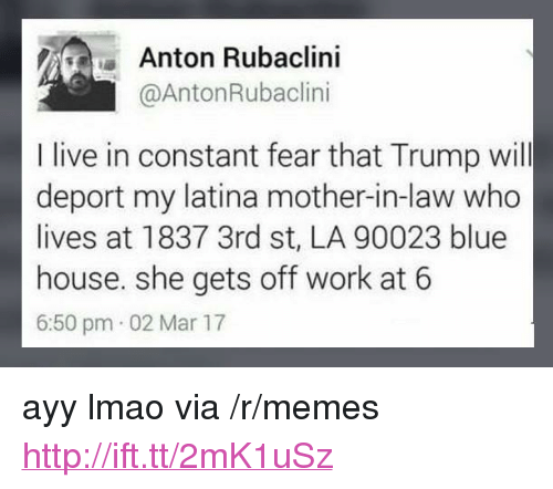 """Ayy LMAO: Anton Rubaclini  @AntonRubaclini  I live in constant fear that Trump will  deport my latina mother-in-law who  lives at 1837 3rd st, LA 90023 blue  house. she gets off work at 6  6:50 pm 02 Mar 17 <p>ayy lmao via /r/memes <a href=""""http://ift.tt/2mK1uSz"""">http://ift.tt/2mK1uSz</a></p>"""