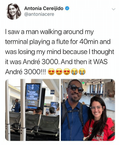 flute: Antonia Cereijido  @antoniacere  I saw a man walking around my  terminal playinga flute for 40min and  was losing my mind because I thought  André 3000. And then it WAS  it  André 3000!!!  WORK  TOGETHER  WIN  TOGETHER  Goto  60B