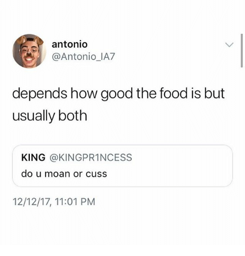 Food, Ironic, and Good: antonio  @Antonio IA7  depends how good the food is but  usually both  KING @KINGPR1NCESS  do u moan or cuss  12/12/17, 11:01 PM
