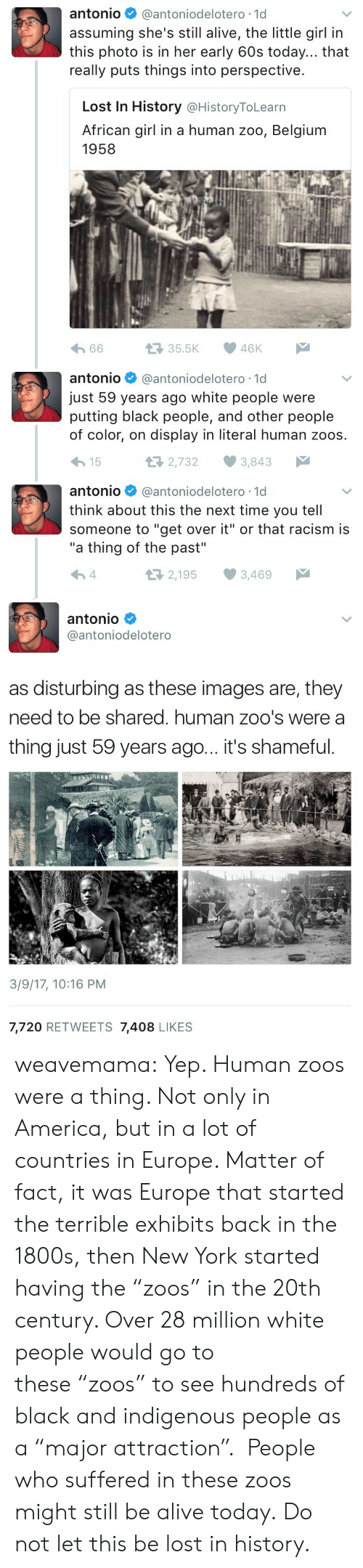 """zoos: antonio@antoniodelotero -1d  assuming she's still alive, the little girl in  this photo is in her early 60s today... that  really puts things into perspective.  Lost In History @HistoryToLearn  African girl in a human zoo, Belgiunm  1958  er  わ66  35.5K 46K   antonio@antoniodelotero -1d  just 59 years ago white people were  putting black people, and other people  of color, on display in literal human zoos.  15  2,7323,843  antonio @antoniodelotero-1d  think about this the next time you tell  someone to """"get over it"""" or that racism is  """"a thing of the past""""  2,195 3,469   antonio  @antoniodelotero  as disturbing as these images are, they  need to be shared. human zoo's were a  thing just 59 years ago... it's shameful.  3/9/17, 10:16 PM  7,720 RETWEETS 7,408 LIKES weavemama:  Yep. Human zoos were a thing. Not only in America, but in a lot of countries in Europe. Matter of fact, it was Europe that started the terrible exhibits back in the 1800s, then New York started having the""""zoos"""" in the 20th century. Over 28 million white people would go to these""""zoos"""" to see hundreds of black and indigenous people as a""""major attraction"""". People who suffered in these zoos might still be alive today.  Do not let this be lost in history."""