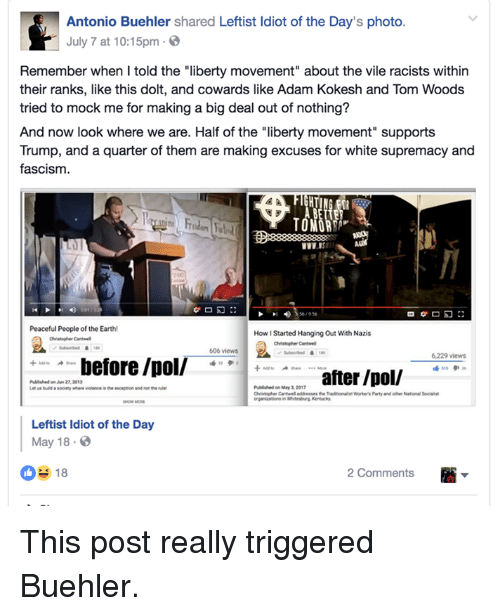 """Memes, Party, and Earth: Antonio Buehler shared Leftist ldiot of the Day's photo  July 7 at 10:15pm.  Remember when I told the """"liberty movement about the vile racists within  their ranks, like this dolt, and cowards like Adam Kokesh and Tom Woods  tried to mock me for making a big deal out of nothing?  And now look where we are. Half of the """"liberty movement supports  Trump, and a quarter of them are making excuses for white supremacy and  fascism  56/956  がロ幻:冫  Peaceful People of the Earth!  How I Started Hanging Out With Nazis  606 views  6.229 views  before /pol/  27, 2013  Published on May 3, 2017  Chistopher Cnelladdresses the Treditionalt Worker's Party and oth  organiaatione in Whitesburg Kentucy  National Socialst  Leftist Idiot of the Day  May 18.  2 Comments This post really triggered Buehler."""