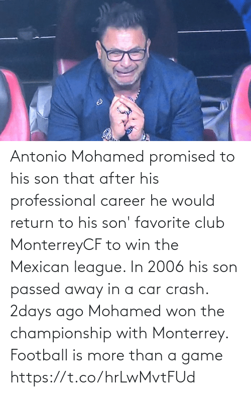Mexican: Antonio Mohamed promised to his son that after his professional career he would return to his son' favorite club MonterreyCF to win the Mexican league. In 2006 his son passed away in a car crash. 2days ago Mohamed won the championship with Monterrey.  Football is more than a game https://t.co/hrLwMvtFUd
