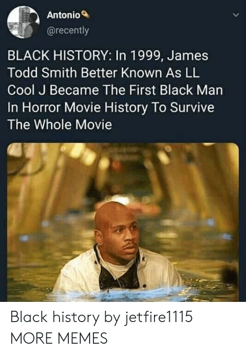 Antonio: Antonio  @recently  BLACK HISTORY: In 1999, James  Todd Smith Better Known As LL  Cool J Became The First Black Man  In Horror Movie History To Survive  The Whole Movie Black history by jetfire1115 MORE MEMES