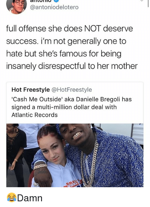 Memes, Success, and 🤖: @antoniodelotero  full offense she does NOT deserve  success. i'm not generally one to  hate but she's famous for being  insanely disrespectful to her mother  Hot Freestyle @HotFreestyle  'Cash Me Outside' aka Danielle Bregoli has  signed a multi-million dollar deal with  Atlantic Records 😂Damn