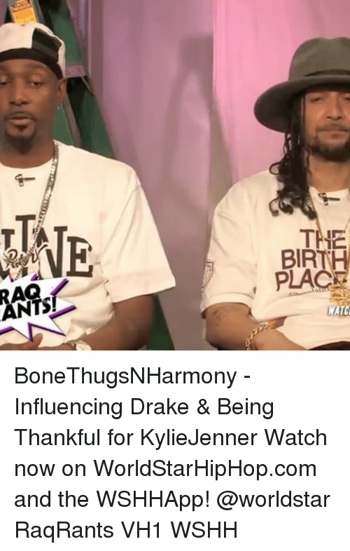 Drake, Memes, and Worldstar: ANTS  THE  BIRT  PLAC  MATC BoneThugsNHarmony - Influencing Drake & Being Thankful for KylieJenner Watch now on WorldStarHipHop.com and the WSHHApp! @worldstar RaqRants VH1 WSHH