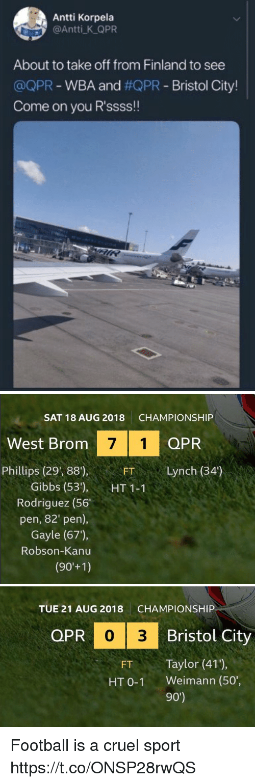 Bristol: Antti Korpela  @Antti K QPR  About to take off from Finland to see  @QPR-WBA and #QPR-Bristol City!  Come on you R'ssss!!   SAT 18 AUG 2018  CHAMPIONSHIP  West Brom  7 1 QPR  Phillips (29', 88),  FTLynch (34')  Gibbs (53'), HT11  Rodriguez (56  pen, 82' pen),  Gayle (67),  Robson-Kanu   TUE 21 AUG 2018  CHAMPIONSHIP  QPR  PR 0 3  Bristol City  FT Taylor (41),  HT 0-1 Weimann (50',  90') Football is a cruel sport  https://t.co/ONSP28rwQS