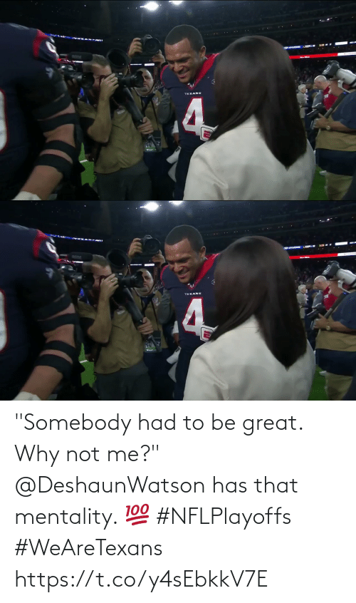 "Not Me: ANTUDCORE  TEXANS  4   TEXANS ""Somebody had to be great. Why not me?""  @DeshaunWatson has that mentality. 💯 #NFLPlayoffs #WeAreTexans https://t.co/y4sEbkkV7E"