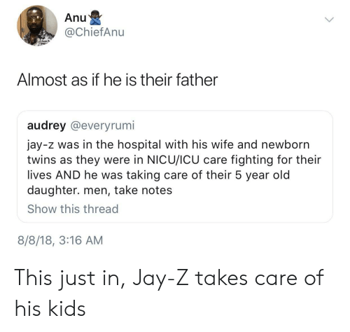 This Just In: Anu  @ChiefAnu  Almost as if he is their father  audrey @everyrumi  jay-z was in the hospital with his wife and newborn  twins as they were in NICU/ICU care fighting for their  lives AND he was taking care of their 5 year old  daughter. men, take notes  Show this thread  8/8/18, 3:16 AM This just in, Jay-Z takes care of his kids