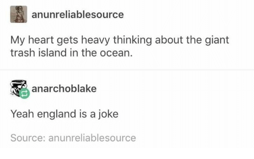England, Trash, and Yeah: anunreliablesource  My heart gets heavy thinking about the giant  trash island in the ocean  anarchoblake  Yeah england is a joke  Source: anunreliablesource
