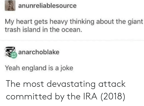 ira: anunreliablesource  My heart gets heavy thinking about the giant  trash island in the ocean.  anarchoblake  Yeah england is a joke The most devastating attack committed by the IRA (2018)