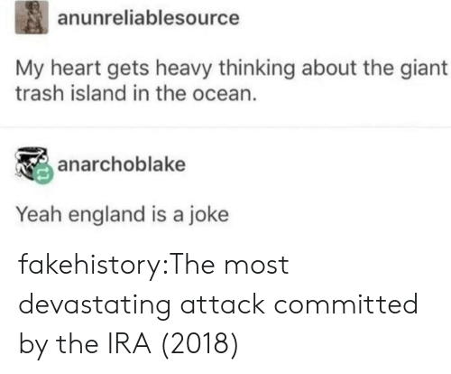 ira: anunreliablesource  My heart gets heavy thinking about the giant  trash island in the ocean.  anarchoblake  Yeah england is a joke fakehistory:The most devastating attack committed by the IRA (2018)