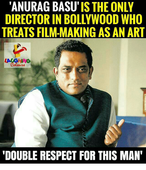 Respect, Bollywood, and Film: 'ANURAG BASU'IS THE ONLY  DIRECTOR IN BOLLYWOOD WHO  TREATS FILM-MAKING AS AN ART  DOUBLE RESPECT FOR THIS MAN