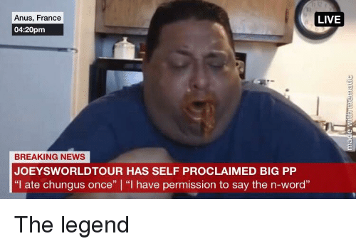 """Joeysworldtour: Anus, France  04:20pm  LIVE  BREAKING NEWS  JOEYSWORLDTOUR HAS SELF PROCLAIMED BIG PP  """"I ate chungus once"""" """"I have permission to say the n-word"""""""