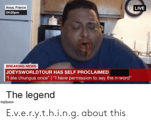 """Joeysworldtour: Anus, France  04:20pm  LIVE  BREAKING NEWS  JOEYSWORLDTOUR HAS SELF PROCLAIMED  """"I ate chungus once""""   """"I have permission to say the n-word""""  The legend  tngip.com E.v.e.r.y.t.h.i.n.g. about this"""
