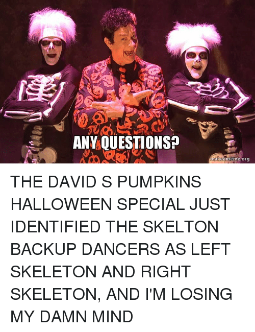 David S Pumpkins: ANVQUESTIONS?  makeameme o THE DAVID S PUMPKINS HALLOWEEN SPECIAL JUST IDENTIFIED THE SKELTON BACKUP DANCERS AS LEFT SKELETON AND RIGHT SKELETON, AND I'M LOSING MY DAMN MIND