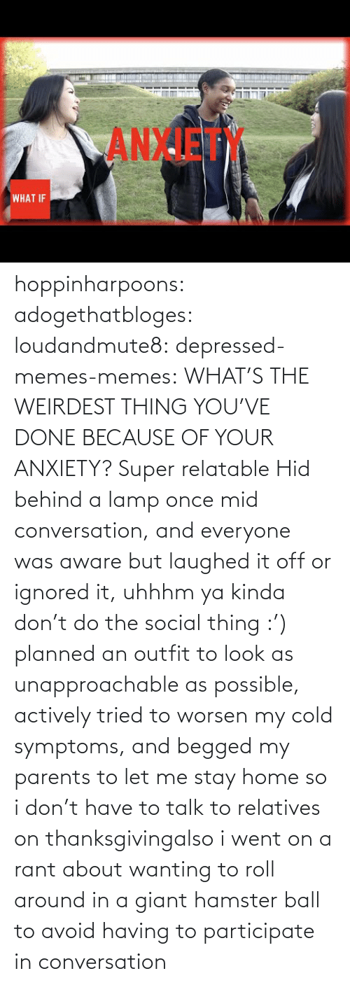 Thanksgiving: ANXIET  WHAT IF hoppinharpoons: adogethatbloges:  loudandmute8:   depressed-memes-memes: WHAT'S THE WEIRDEST THING YOU'VE DONE BECAUSE OF YOUR ANXIETY?  Super relatable    Hid behind a lamp once mid conversation, and everyone was aware but laughed it off or ignored it, uhhhm ya kinda don't do the social thing :')   planned an outfit to look as unapproachable as possible, actively tried to worsen my cold symptoms, and begged my parents to let me stay home so i don't have to talk to relatives on thanksgivingalso i went on a rant about wanting to roll around in a giant hamster ball to avoid having to participate in conversation