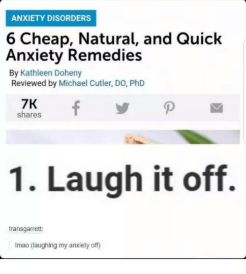 cutler: ANXIETY DISORDERS  6 Cheap, Natural, and Quick  Anxiety Remedies  By Kathleen Doheny  Reviewed by Michael Cutler, DO, PhD  7K  shares  1. Laugh it off.  transgarret:  Imao (laughing my anxiety off)
