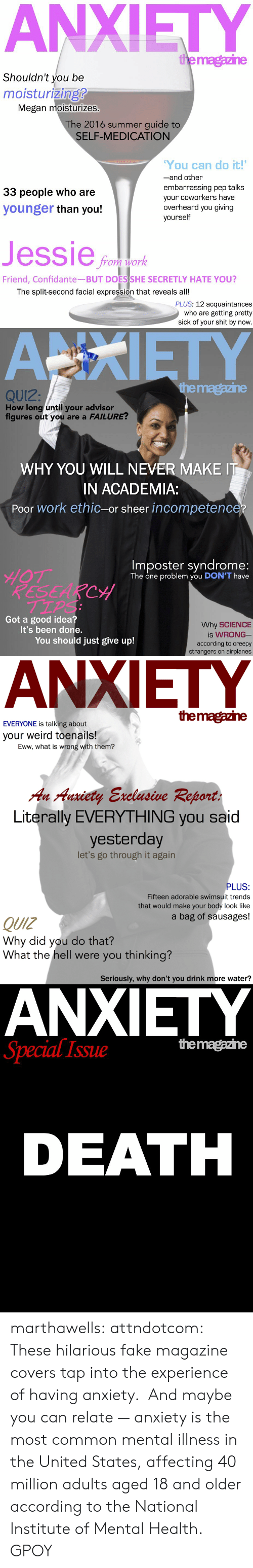 Its Been Done: ANXIETY  emagazine  Shouldn't you be  moisturizing?  Megan moisturizes.  The 2016 summer guide to  SELF-MEDICATION  You can do it!  -and other  embarrassing pep talks  your coworkers have  overheard you giving  yourself  33 people who are  younger than you!  essieano  om wo  Friend, Confidante-BUT DOES SHE SECRETLY HATE YOU?  The split-second facial expression that reveals all!  PLUS: 12 acquaintances  who are getting pretty  sick of your shit by now.   ANXIETY  themagazine  QUIZ  How long until your advisor  figures out you are a FAILURE?  WHY YOU WILL NEVER MAKE IT  IN ACADEMIA:  Poor work ethic-or sheer incompetence  Imposter syndrome:  The one problem you DON'T have  ESEARCH  TIPS  Got a good idea?  Why SCIENCE  is WRONG-  according to creepy  strangers on airplanes  It's been done.  You should just give up!   ANXIETY  themagaine  EVERYONE is talking about  your weird toenails!  Eww, what is wrong with them?  An Auiey Exelasive Report  Literally EVERYTHING you said  yesterday  let's go through it again  PLUS  Fifteen adorable swimsuit trends  that would make your body look like  a bag of sausages!  QUIZ  Why did you do that?  What the hell were you thinking?  Seriously, why don't you drink more water?   ANXIETY  Issue  themagazine  DEATH marthawells:  attndotcom:   These hilarious fake magazine covers tap into the experience of having anxiety. And maybe you can relate — anxiety is the most common mental illness in the United States, affecting 40 million adults aged 18 and older according to the National Institute of Mental Health.  GPOY