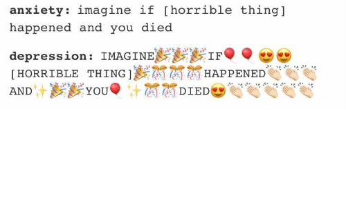You Died: anxiety: imagine if [horrible thing]  happened and you died  I:yy1F。,廿  depression: IMAGINE  [HORRIBLE THING]) 酋麗麗HAPPENEDet  (c) DIED