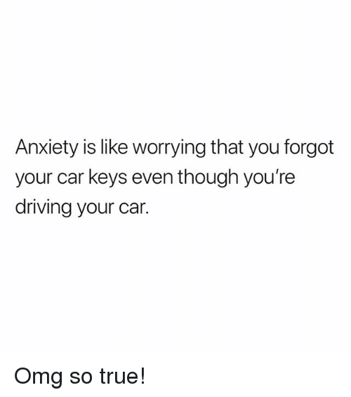 Driving, Memes, and Omg: Anxiety is like worrying that you forgot  your car keys even though you're  driving your car. Omg so true!