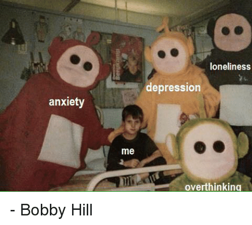 Depression: anxiety  me  loneliness  depression  overthinking - Bobby Hill