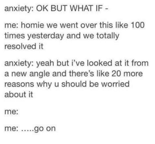 Funny, Homie, and Yeah: anxiety: OK BUT WHAT IF  me: homie we went over this like 100  times yesterday and we totally  resolved it  anxiety: yeah but i've looked at it from  a new angle and there's like 20 more  reasons why u should be worried  about it  me  me: go on