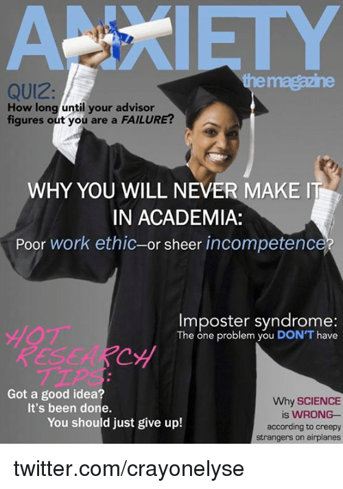 incompetence: ANXIETY  tenhe  QUIZ  How long until your advisor  figures out you are a FAILURE?  WHY YOU WILL NEVER MAKE I  IN ACADEMIA:  Poor work ethic-or sheer incompetence  Imposter syndrome:  The one problem you DON'T have  YOブー  RES  EARCy  TIP  Got a good idea?  Why SCIENCE  is WRONG-  according to creepy  strangers on airplanes  It's been done.  You should just give up! twitter.com/crayonelyse