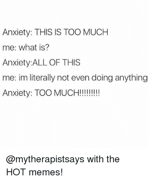 Hot Memes: Anxiety: THIS IS TOO MUCH  me: what is?  Anxiety:ALL OF THIS  me: im literally not even doing anything  Anxiety: TOO MUCH!!!!!!!!! @mytherapistsays with the HOT memes!