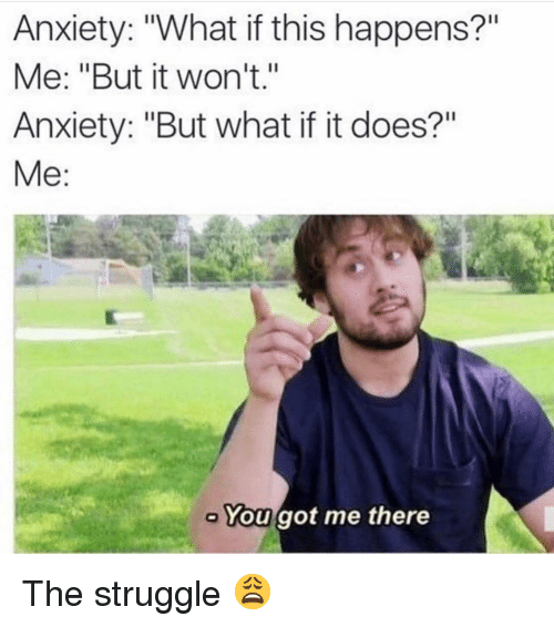 """You Got Me There: Anxiety: """"What if this happens?""""  Me: """"But it won't.""""  Anxiety: """"But what if it does?""""  Me:  You got me there The struggle 😩"""