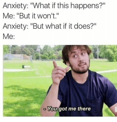 """You Got Me There: Anxiety: """"What if this happens?""""  Me: """"But it won't.""""  Anxiety: """"But what if it does?""""  Me:  You got me there"""