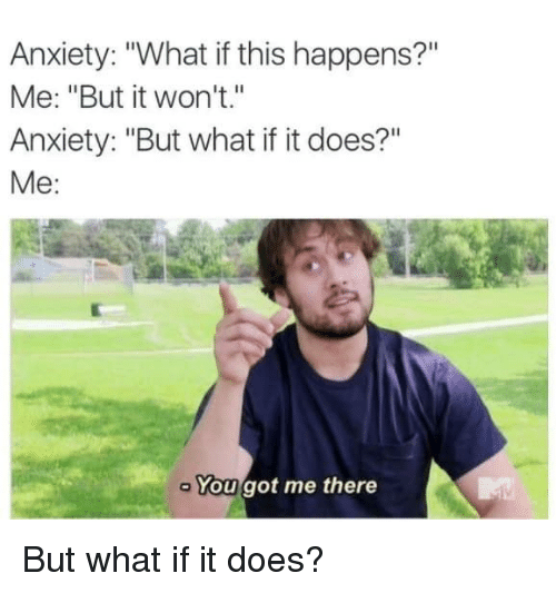 """You Got Me There: Anxiety: """"What if this happens?""""  Me: """"But it won't.""""  Anxiety: """"But what if it does?""""  Me:  You got me there But what if it does?"""