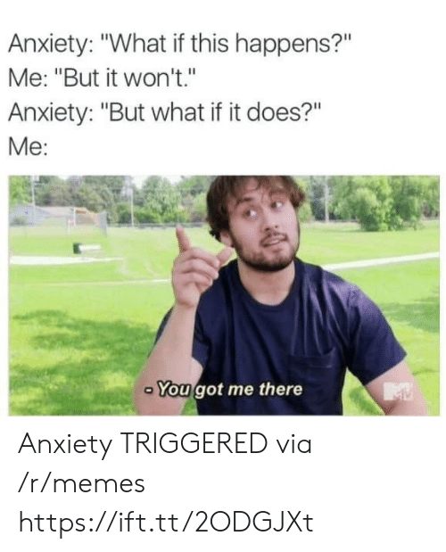 """You Got Me There: Anxiety: """"What if this happens?""""  Me: """"But it won't.""""  Anxiety: """"But what if it does?""""  Me:  You got me there Anxiety TRIGGERED via /r/memes https://ift.tt/2ODGJXt"""