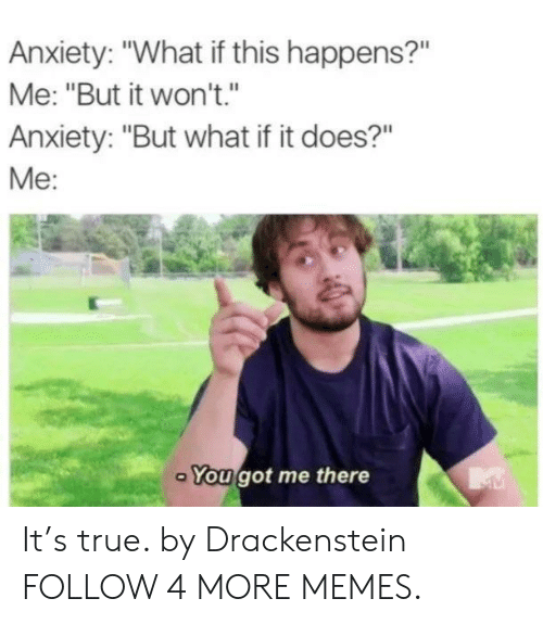 """You Got Me There: Anxiety: """"What if this happens?""""  Me: """"But it won't.""""  Anxiety: """"But what if it does?""""  Me:  You got me there It's true. by Drackenstein FOLLOW 4 MORE MEMES."""