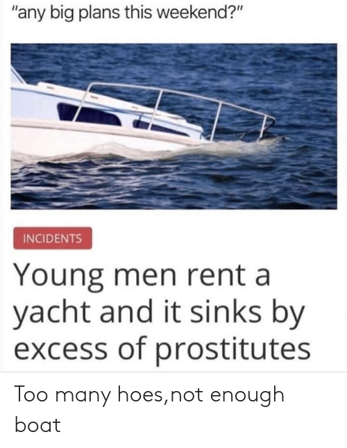 "Boat: ""any big plans this weekend?""  INCIDENTS  Young men rent a  yacht and it sinks by  excess of prostitutes Too many hoes,not enough boat"