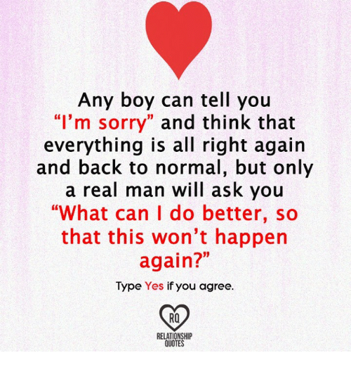 "Memes, Sorry, and Quotes: Any boy can tell you  ""I'm sorry  and think that  everything is all right again  and back to normal, but only  a real man will ask you  ""What can I do better, so  that this won't happen  again?""  Type Yes  if you agree  RQ  RELATIONSHIP  QUOTES"