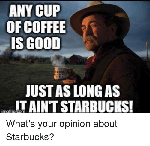 Memes, Starbucks, and Coffee: ANY CUP  OF COFFEE  IS GOOD  JUST AS LONG AS  IT AINT STARBUCKS!  imoflip.com What's your opinion about Starbucks?