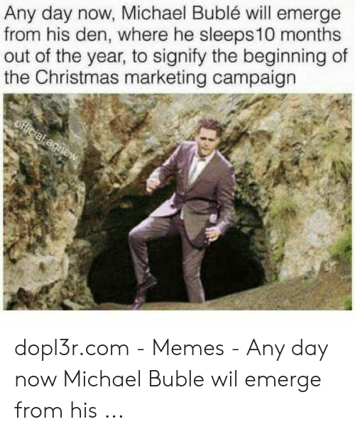 Michael Buble Memes: Any day now, Michael Bublé will emerge  from his den, where he sleeps 10 months  out of the year, to signify the beginning of  the Christmas marketing campaign dopl3r.com - Memes - Any day now Michael Buble wil emerge from his ...