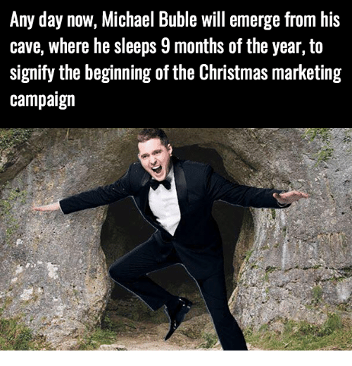 Christmas, Michael, and Michael Buble: Any day now, Michael Buble will emerge from his  cave, where he sleeps 9 months of the year, to  signify the beginning of the Christmas marketing  campaign