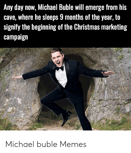 Michael Buble Memes: Any day now, Michael Buble will emerge from his  cave, where he sleeps 9 months of the year, to  signify the beginning of the Christmas marketing  campaign Michael buble Memes