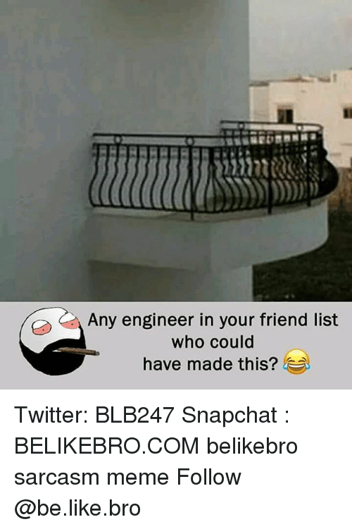 Be Like, Meme, and Memes: Any engineer in your friend list  who could  have made this? Twitter: BLB247 Snapchat : BELIKEBRO.COM belikebro sarcasm meme Follow @be.like.bro